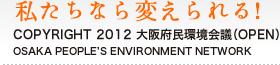 私たちなら変えられる! COPYRIGHT 2011 大阪府民環境会議(OPEN) OSAKA PEOPLE'S ENVIRONMENT NETWORK